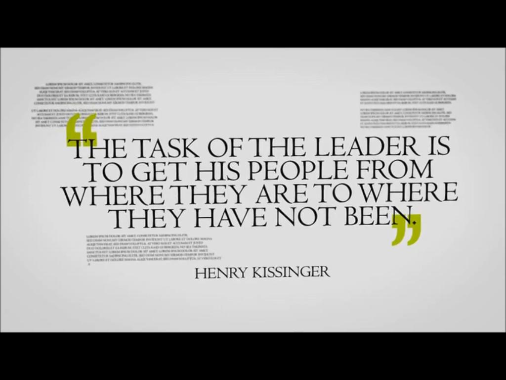 The task of the leader is to get his people from where they are to where they have not been - Henry Kissinger