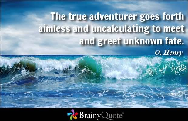 The true adventurer goes forth aimless and uncalculating to meet and greet unknown fate. O. Henry