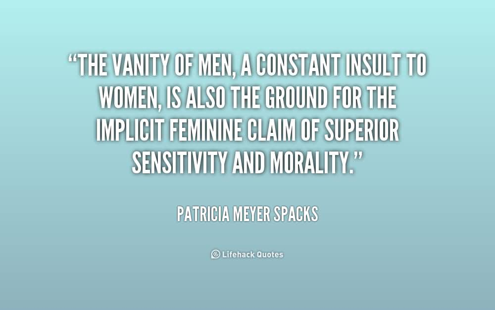 The vanity of men, a constant insult to women, is also the ground for the implicit feminine claim of superior sensitivity and morality. Patricia Meyer Spacks