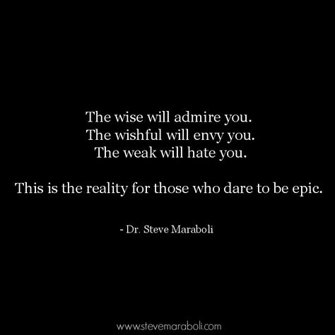 The wise will admire you. The wishful will envy you. The weak will hate you. This is the reality for those who dare to be epic - Dr. Steve Maraboh