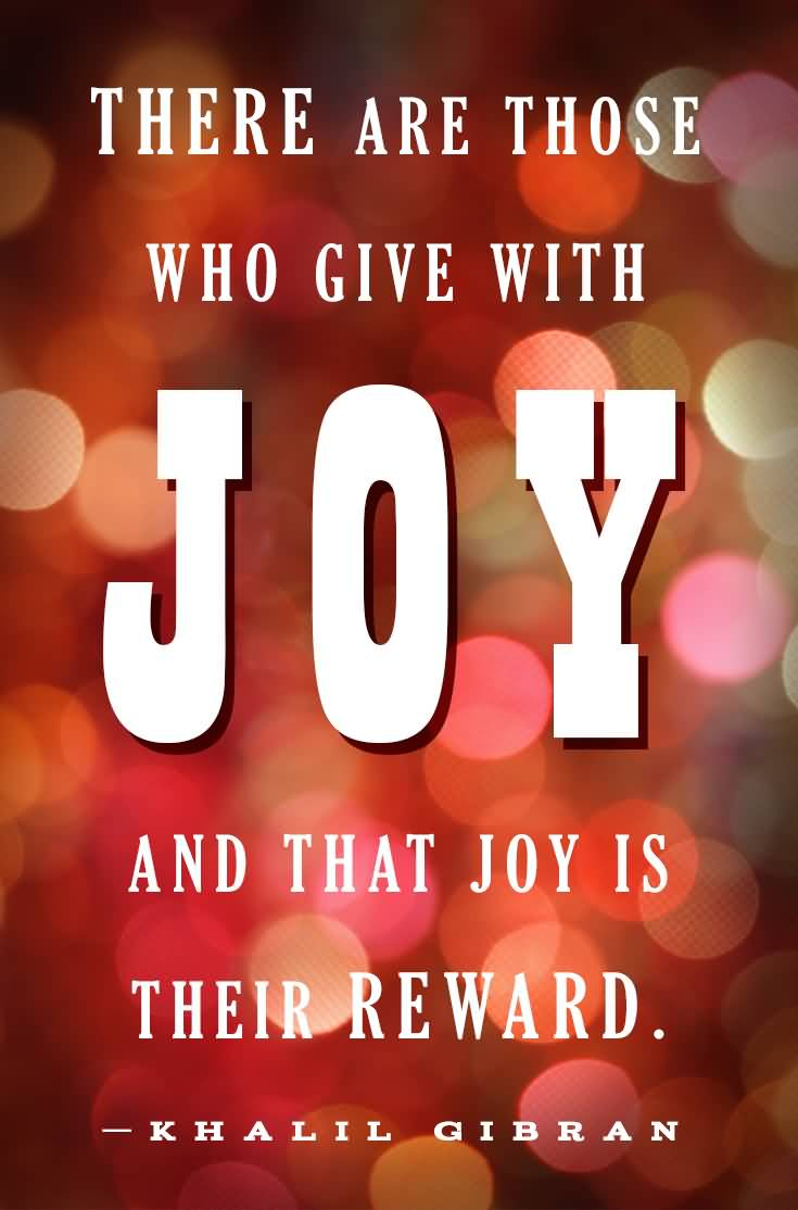 There are those who give with joy, and that joy is their reward.Kahlil Gibran