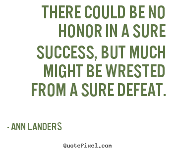 There could be no honor in a sure success, but much might be wrested from a sure defeat - Ann Landers