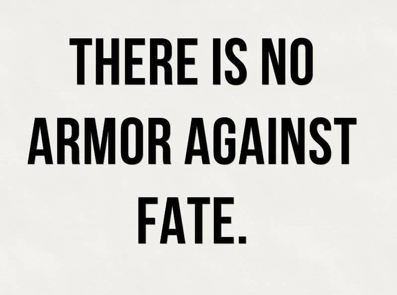 There is no armor against fate