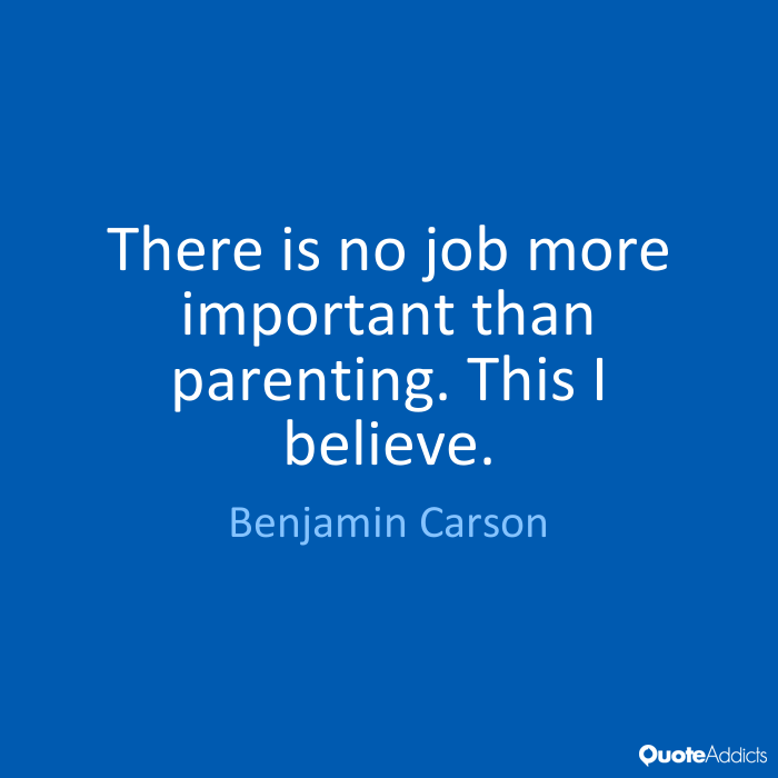 There is no job more important than parenting. This I believe. Ben Carson