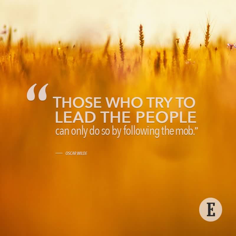 Those who try to lead the people can only do so by following the MOB - Oscar Wilde