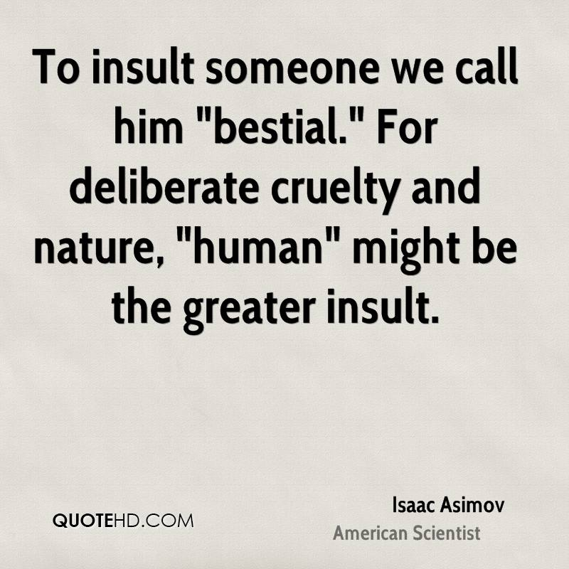 To insult someone we call him 'bestial. For deliberate cruelty and nature, 'human' might be the greater insult. Isaac Asimov