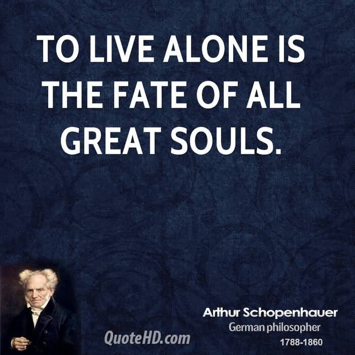 To live alone is the fate of all great souls. Arthur Schopenhauer