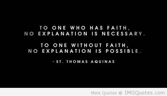 To one who has faith no explanation is necessary - St. Thomas Aquinas