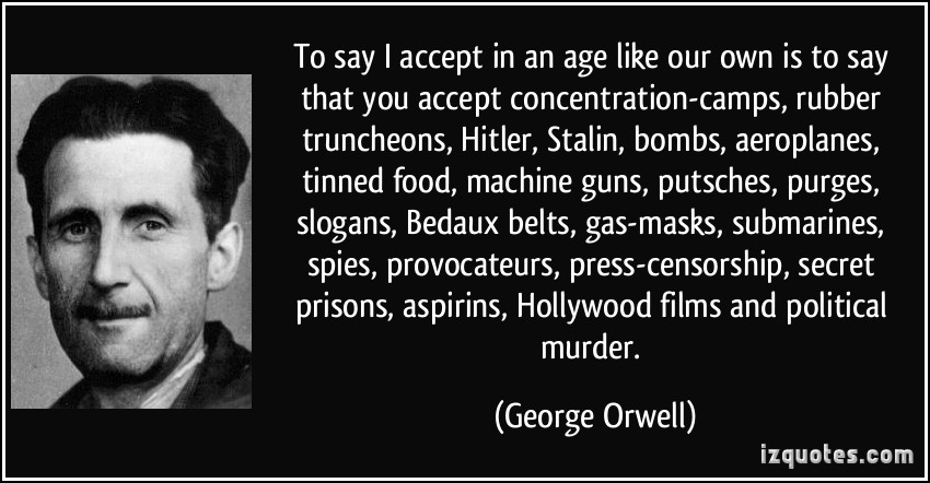 To say I accept in an age like our own is to say that you accept - George Orwell