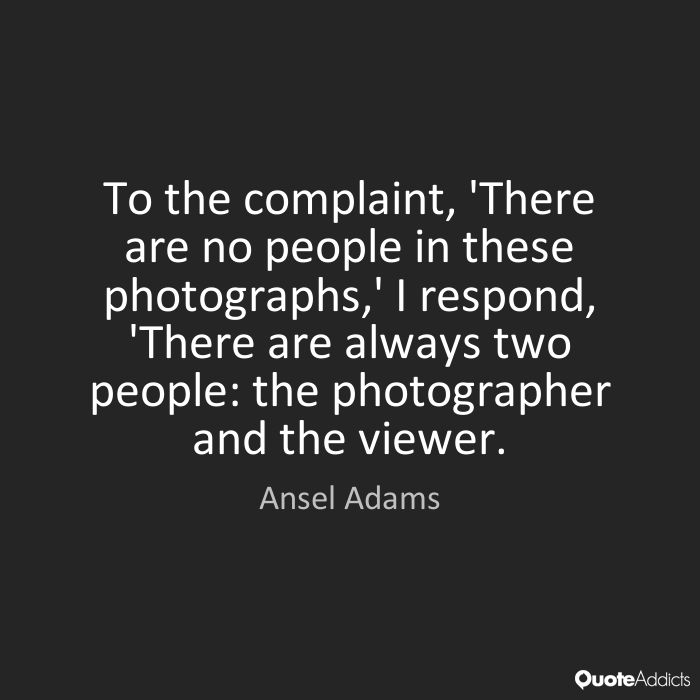 To the complaint, 'There are no people in these photographs,' I respond, There are always two people the photographer and the viewer - Ansel Adams
