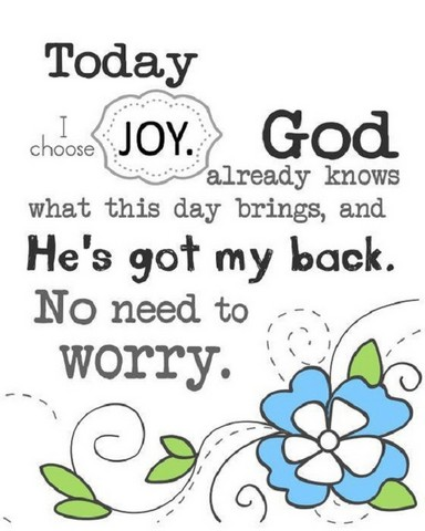 Today I choose joy. God already knows what this day brings, and He's got my back. No need to worry