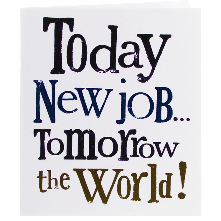 Today new job tomorrow the world