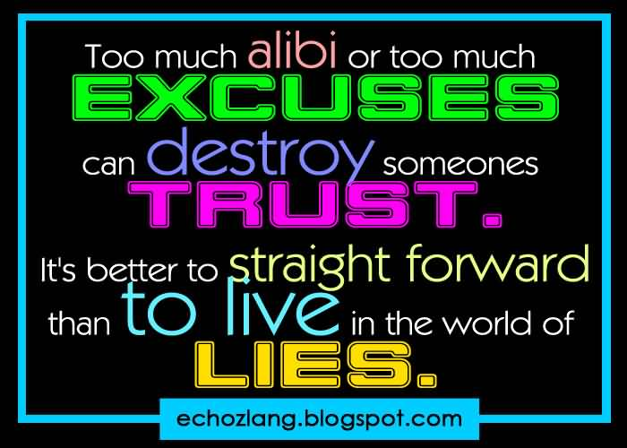 Too much alibi or too much excuses can destroy someones trust