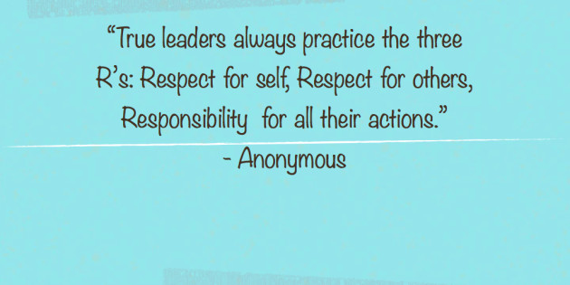 True leaders always practice the three R's,Respect for self, respect for others, responsibility for all their actions