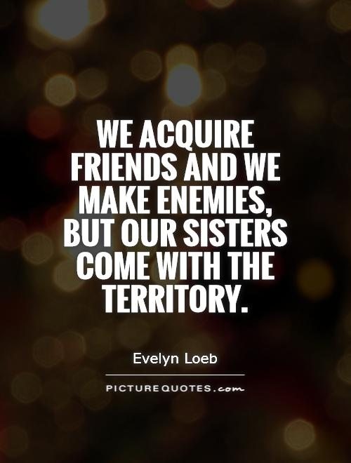 We acquire friends and we make enemies but our sisters come - Evelyn Loeb
