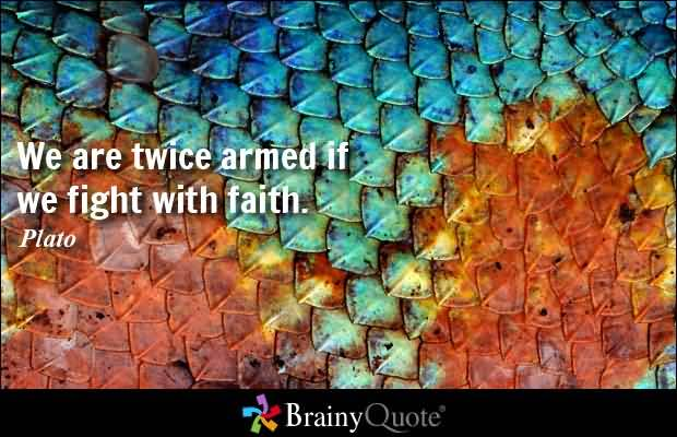 We are twice armed if we fight with faith - Plato