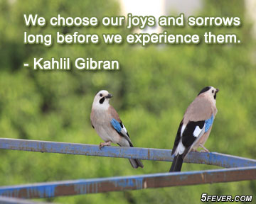 We choose our joys and sorrows long before we experience them.Khalil Gibran