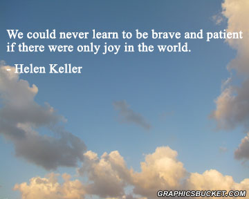 We could never learn to be brave and patient, if there were only joy in the world.Helen Keller