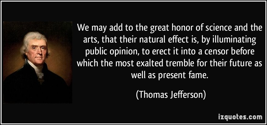 We may add to the great honor of science and the arts, that their natural effect is, by illuminating public - Thomas Jefferson