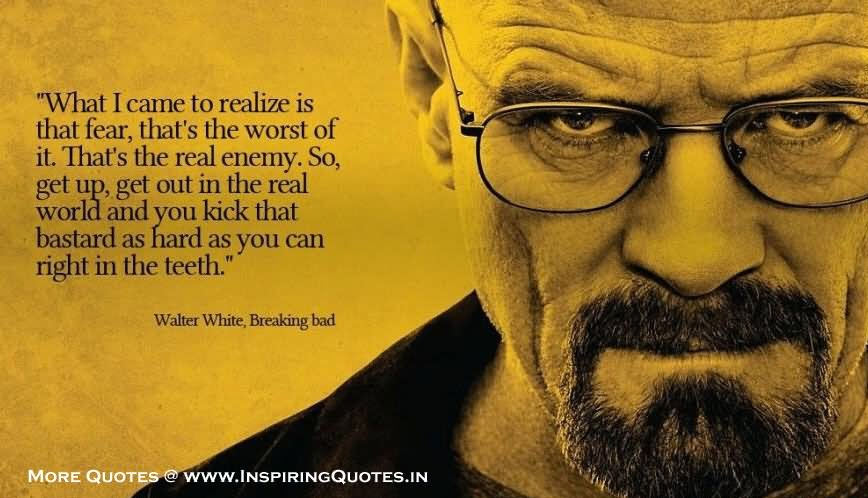 What I came to realize is that fear that the worst of it - Walter White