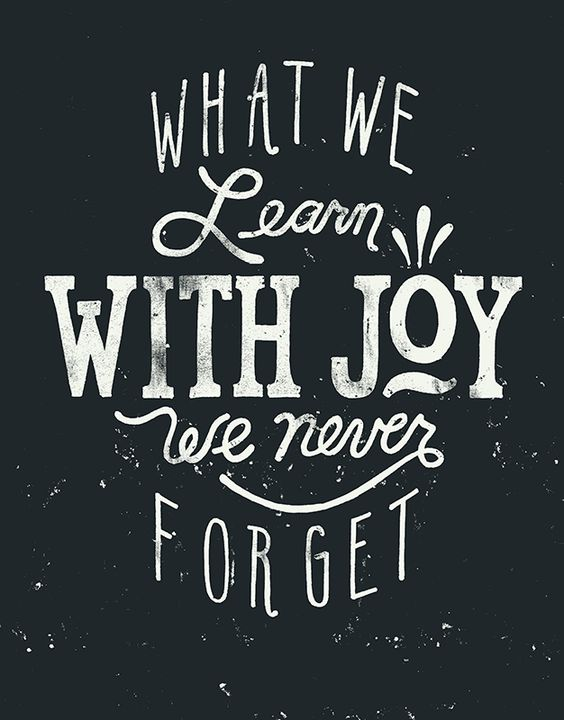 What We Learn With Joy We Never Forget