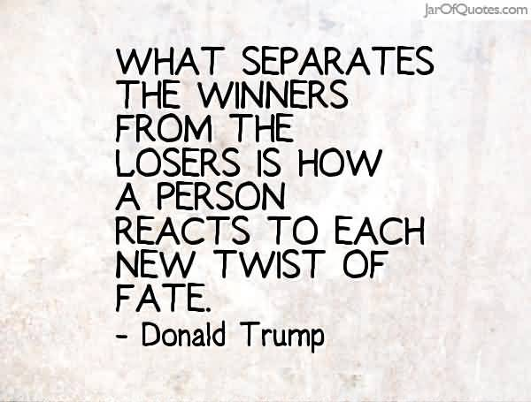 What separates the winners from the losers is how a person reacts to each new twist of fate. Donald Trump