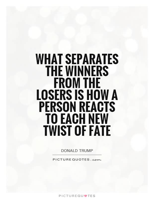 What separates the winners from the losers is how a person reacts to each new twist of fate