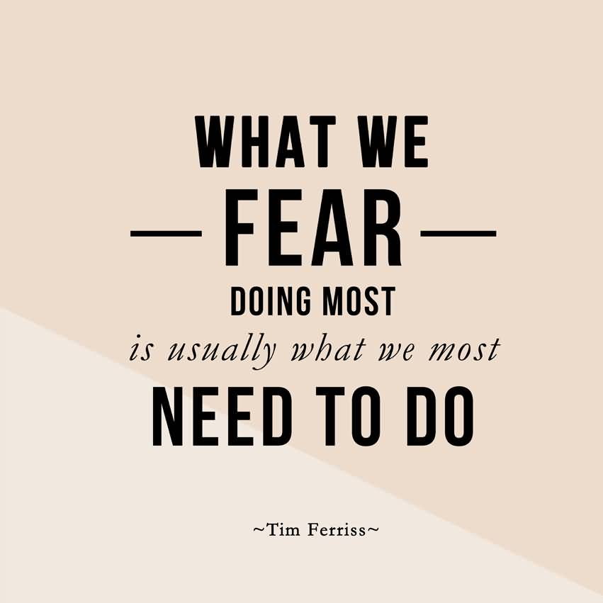 What we fear doing most is usually what we most need to do - Tim Ferriss