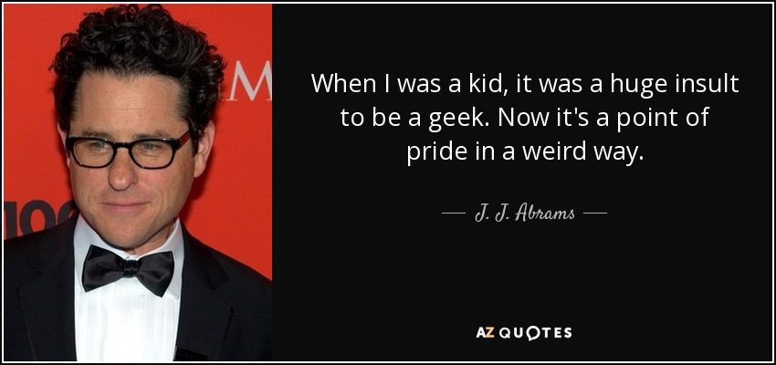 When I was a kid, it was a huge insult to be a geek. Now it's a point of pride in a weird way. J. J. Abrams