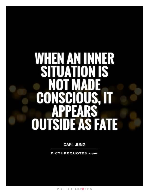 When an inner situation is not made conscious, it appears outside as fate. Carl Jung