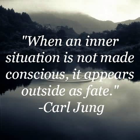When an inner situation is not made conscious, it appears outside as fate