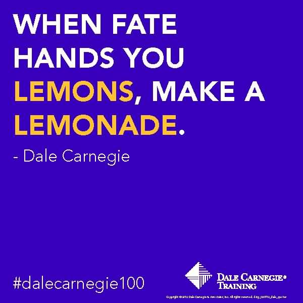 When fate hands you a lemon, make lemonade. Dale Carnegie