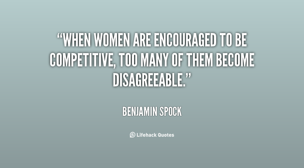 When women are encouraged to be competitive too many of them become - Benjamin Spock