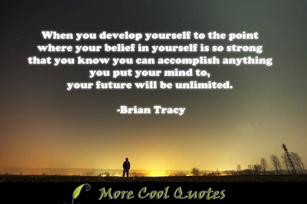 When you develop yourself to the point where your belief in yourself is so strong - Brian Tracy