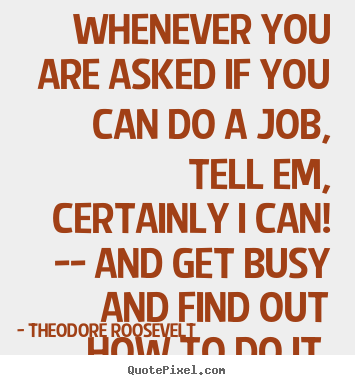 Whenever you are asked if you can do a job, tell em certainly i can and get busy and find out how to do it. Theodore Roosevelt