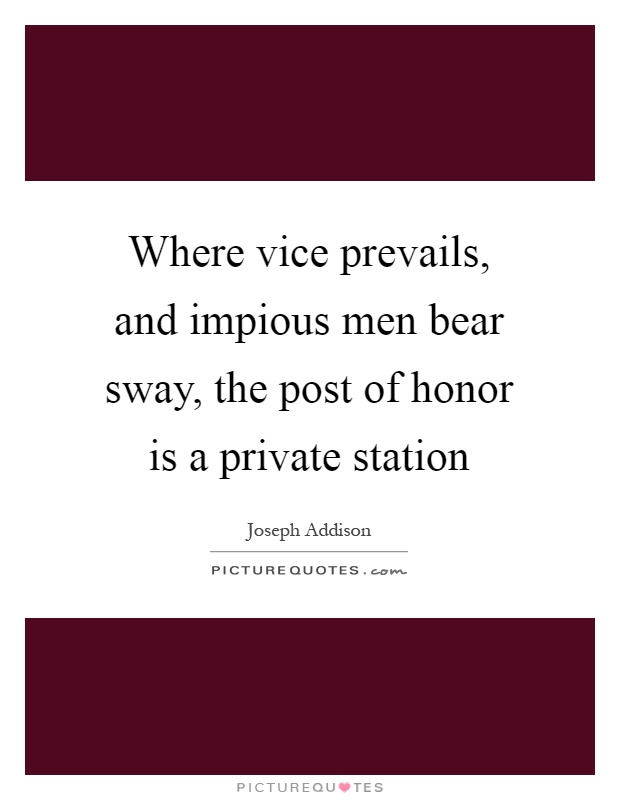 Where Vice Prevails, And Impious Men Bear Sway, The Post Of Honor Is A Private Station - Joseph Addison