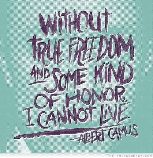 Without true freedom and some kind of honor i cannot live - Albert Camus