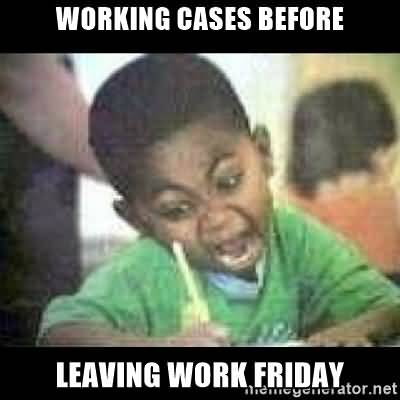 Working cases before leaving work friday