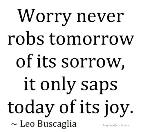 Worry never robs tomorrow of its sorrow, it only saps today of its joy.Leo Buscaglia