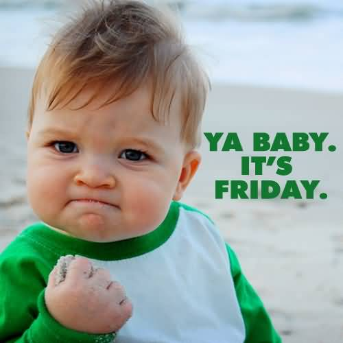 Ya baby it's friday