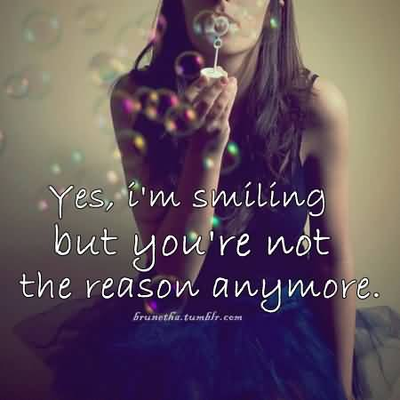 Yes I'm Smiling But You're Not The Reason Anymore