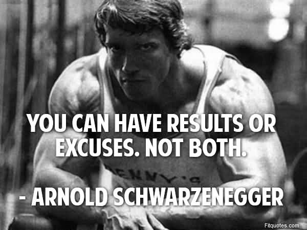 You Can Have Results Or Excuses Not Both - Arnold Schwarzenegger