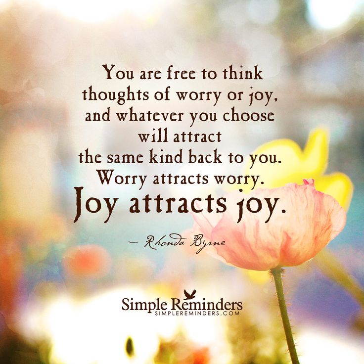 You are free to think thoughts of worry or joy, and whatever you choose will attract the same kind back to you. Worry attracts worry. Joy attracts joy.Rhonda Byrne
