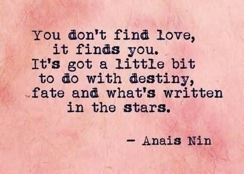 You don't find love, it finds you. It's got a little bit to do with destiny, fate, and what's written in the stars