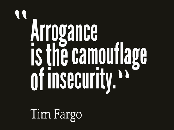 arrogance is the camouflage of insecurity - Tim Fargo