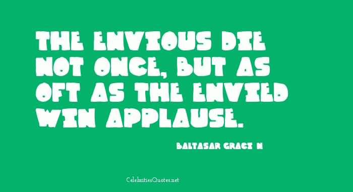 he envious die not once, but as oft as the envied win applause - Baltasar Crack