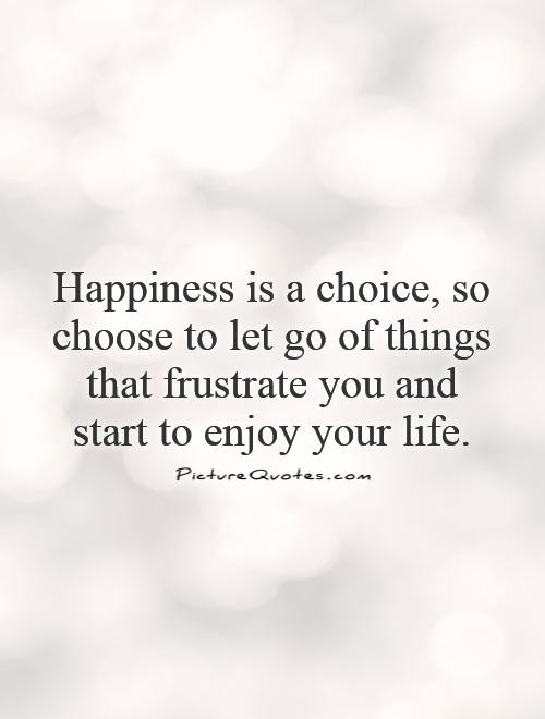 Happiness Is A Choice So Choose To Let Go