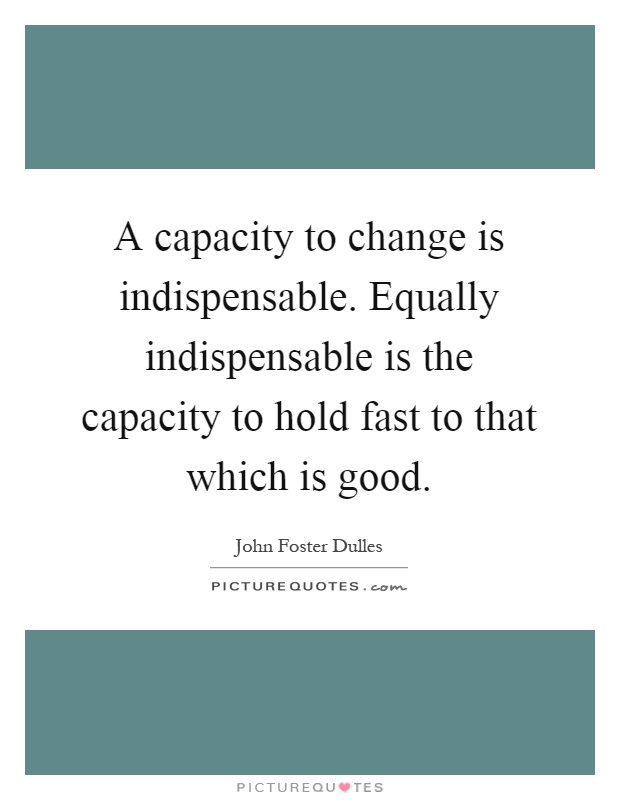 A Capacity To Change Is Indispensable. Equally Indispensable Is The Capacity To Hold Fast To That Which Is Good