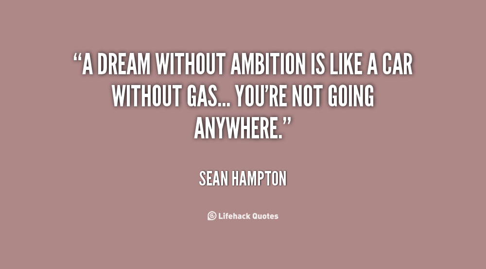 A Dream Without Ambition Is Like A Car Without Gas..