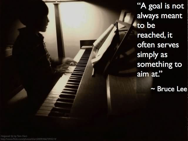 "A goal is not always meant to be reached, it often serves simply as something to aim at."" – Bruce Lee"